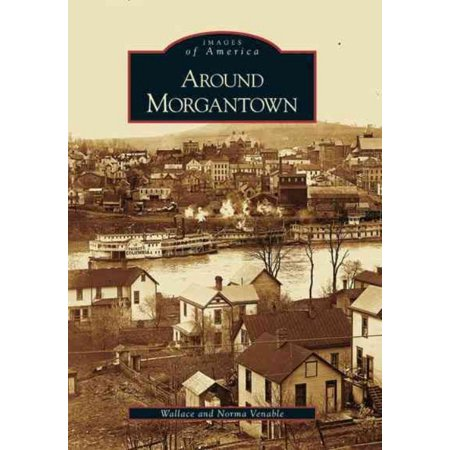 Around Morgantown [Images of America] [WV] [Arcadia Publishing]