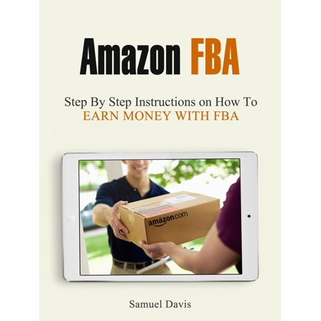 Amazon Fba: Step By Step Instructions on How To Earn Money With Fba -