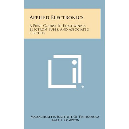 Applied Electronics : A First Course in Electronics, Electron Tubes, and Associated Circuits Applied Electronics: A First Course in Electronics, Electron Tubes, and Associated Circuits