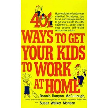 401 Ways to Get Your Kids to Work at Home : Household tested and proven effective! Techniques, tips, tricks, and strategies on how to get your kids to share the housework...and in the process become self-reliant, responsible