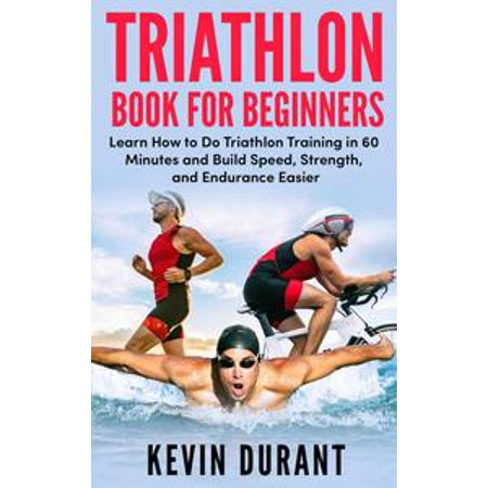 Endurance Training (Triathlon Book For Beginners:Learn how to do triathlon training in 60 minutes and Build Speed, Strength, and Endurance easier! -)