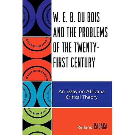 W.E.B. Du Bois and the Problems of the Twenty-First Century : An Essay on Africana Critical (The Luminous Web Essays On Science And Religion)