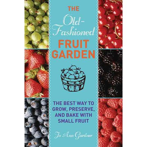 The Old-Fashioned Fruit Garden: The Best Way to Grow, Preserve, and Bake With Small Fruit