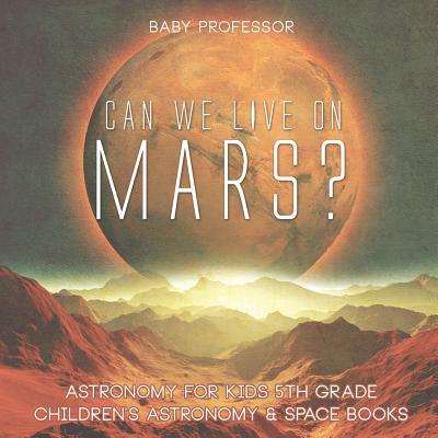 Can We Live on Mars? Astronomy for Kids 5th Grade Children's Astronomy & Space
