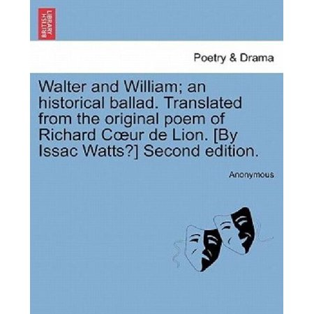 Walter And William  An Historical Ballad  Translated From The Original Poem Of Richard C Ur De Lion   By Issac Watts   Second Edition