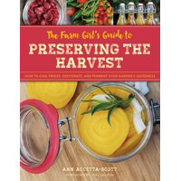 The Farm Girl's Guide to Preserving the Harvest : How to Can, Freeze, Dehydrate, and Ferment Your Garden's Goodness