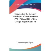Conquest of the Country Northwest of the River Ohio 1778-1783 and Life of Gen. George Rogers Clark V1 (Hardcover)