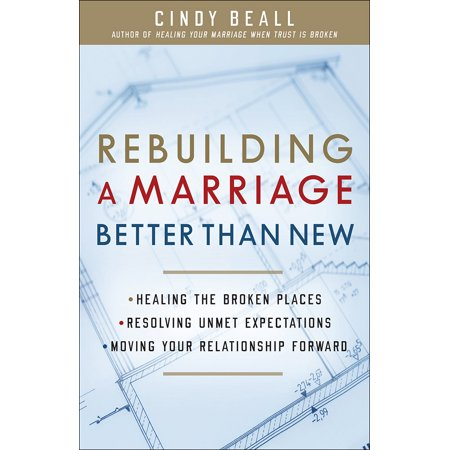 Rebuilding A Marriage Better Than New    Healing The Broken Places  Resolving Unmet Expectations  Moving Your Relationship Forward