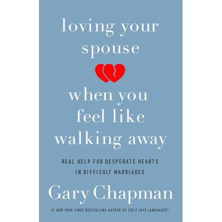 Loving Your Spouse When You Feel Like Walking Away : Real Help for Desperate Hearts in Difficult