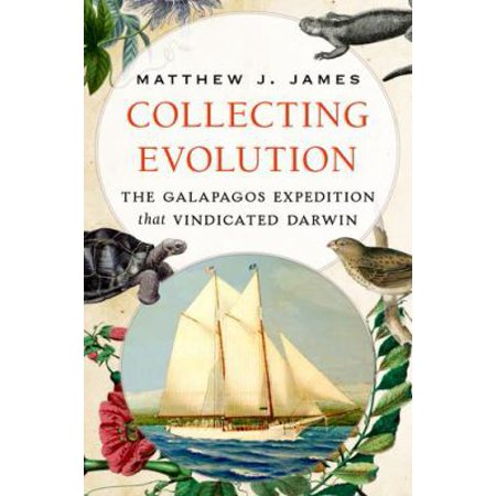 Collecting Evolution  The Galapagos Expedition That Vindicated Darwin