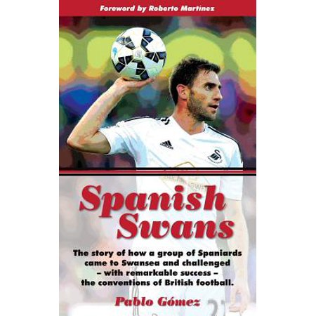 Spanish Swans  The Story Of How A Group Of Spaniards Came To Swansea And Challenged  With Remarkable Success  The Conventions Of Brit
