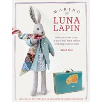 Making Luna Lapin : Sew and Dress Luna, a Quiet & Kind Rabbit with Impeccable Taste