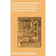 A supplementary report on the results of a special inquiry into the practice of interment in towns - eBook