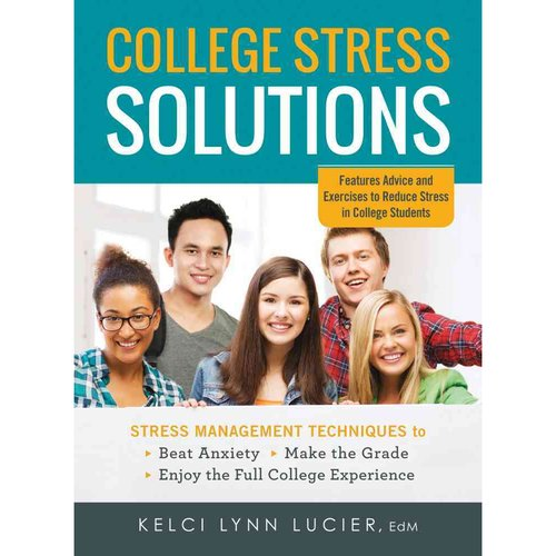 College Stress Solutions: Stress Management Techniques to Beat Anxiety, Make the Grade, Enjoy the Full College Experience