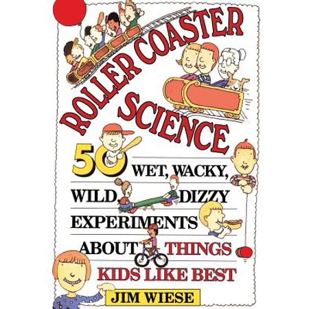 Roller Coaster Science : 50 Wet, Wacky, Wild, Dizzy Experiments about Things Kids Like