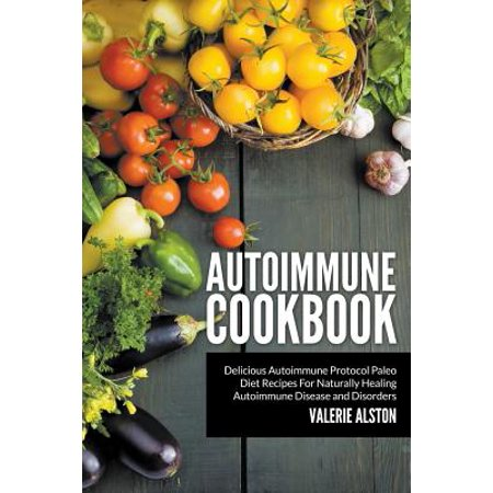 Autoimmune Cookbook : Delicious Autoimmune Protocol Paleo Diet Recipes for Naturally Healing Autoimmune Disease and