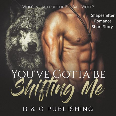 You've Gotta Be Shifting Me: Who's Afraid of the Big Bad Wolf - Shapeshifter Romance Short Story -