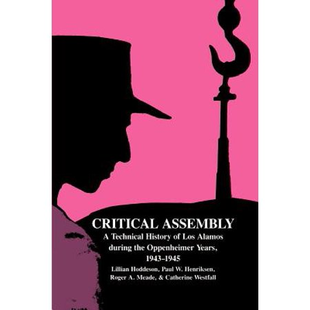 Critical Assembly : A Technical History of Los Alamos During the Oppenheimer Years, 1943 1945