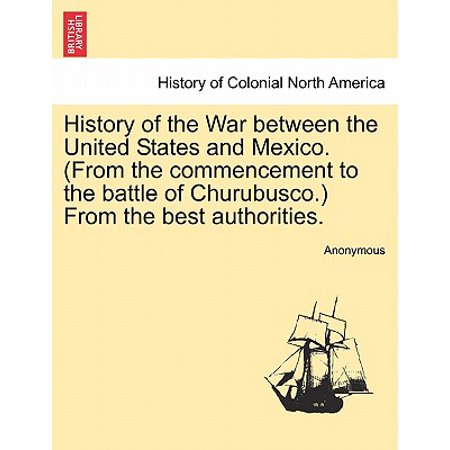 History of the War Between the United States and Mexico. (from the Commencement to the Battle of Churubusco.) from the Best