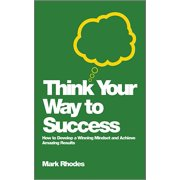 Think Your Way to Success : How to Develop a Winning Mindset and Achieve Amazing Results