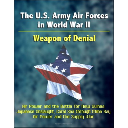 The U.S. Army Air Forces in World War II: Weapon of Denial - Air Power and the Battle for New Guinea, Japanese Onslaught, Coral Sea through Milne Bay, Air Power and the Supply War - eBook Air Force Battle Uniform
