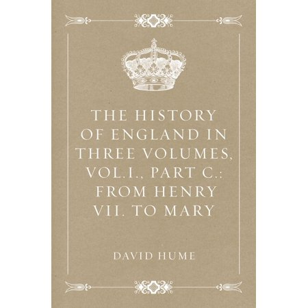 The History of England in Three Volumes, Vol.I., Part C.: From Henry VII. to Mary -