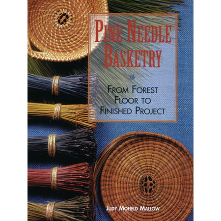 Pine Needle Basketry : From Forest Floor to Finished