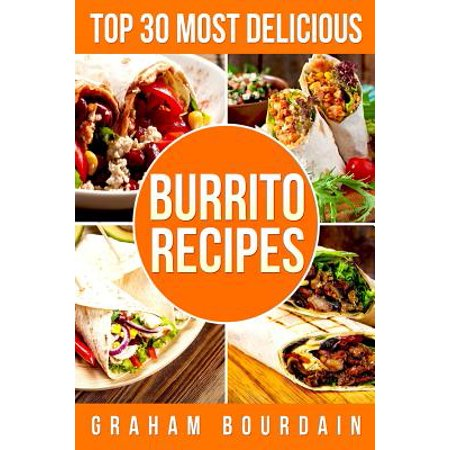 Top 30 Most Delicious Burrito Recipes : A Burrito Cookbook with Beef, Lamb, Pork, Chorizo, Chicken and Turkey - [Books on Mexican Food] - (Top 30 Most Delicious Recipes Book