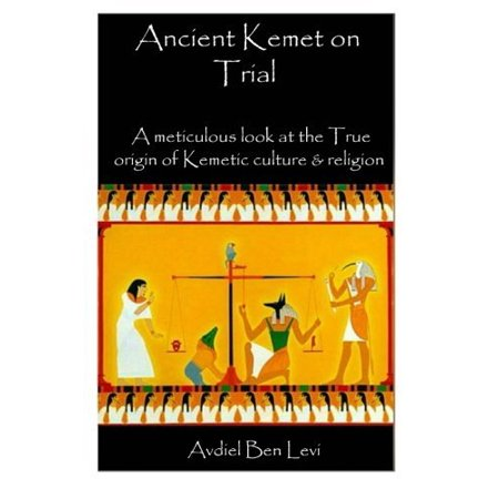 Ancient Kemet On Trial  A Meticulous Look At The True Orgin Of Kemetic Culture   Religion