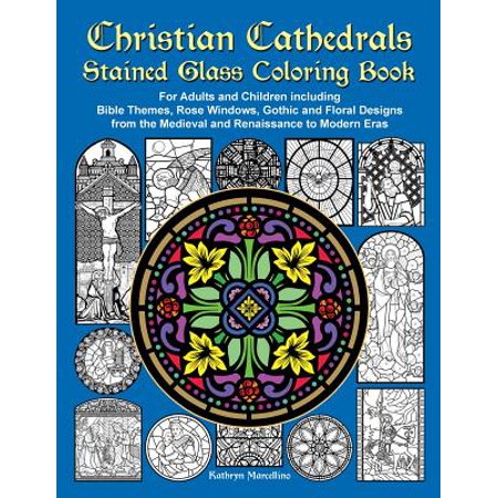 Christian Cathedrals Stained Glass Coloring Book : For Adults and Children Including Bible Themes, Rose Windows, Gothic and Floral Designs from the Medieval and Renaissance to Modern Eras