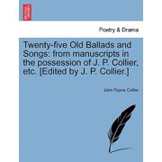 Twenty-Five Old Ballads and Songs : From Manuscripts in the Possession of J. P. Collier, Etc. [Edited by J. P. Collier.]