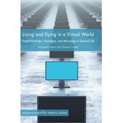 Living and Dying in a Virtual World : Digital Kinships, Nostalgia, and Mourning in Second Life