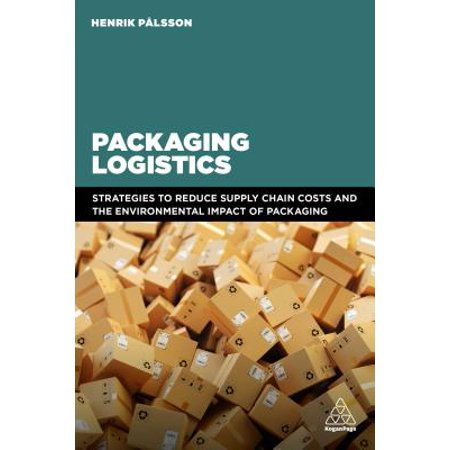 Packaging Logistics : Understanding and Managing the Economic and Environmental Impacts of Packaging in Supply