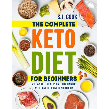 The Complete Keto Diet for Beginners: 21-Day Keto Meal Plan for Beginners With Easy Recipes for Your Body (Keto Diet for Dummies: Keto Diet For Weight Loss: What is the Keto Diet) -