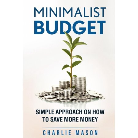 minimalist budget simple strategies on how to save more and become