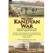 The First Kandyan War : A Narrative & History of the British Conquest of Ceylon-Narrative of the Operations of a Detachment in an Expedition T