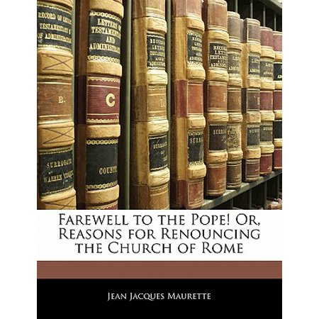 Farewell to the Pope! Or, Reasons for Renouncing the Church of -