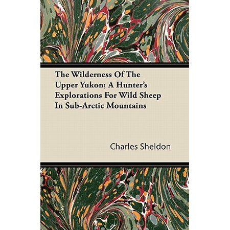Sheldon Sheep - The Wilderness of the Upper Yukon; A Hunter's Explorations for Wild Sheep in Sub-Arctic Mountains