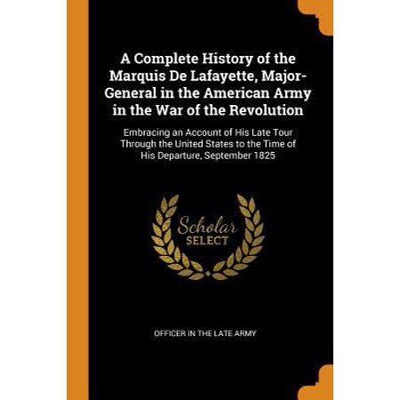 A Complete History of the Marquis de Lafayette, Major-General in the American Army in the War of the Revolution: Embracing an Account of His Late Tour (Marquis De Lafayettes Role In The American Revolution)