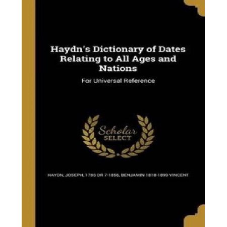 Haydn's Dictionary of Dates Relating to All Ages and Nations: For Universal Reference