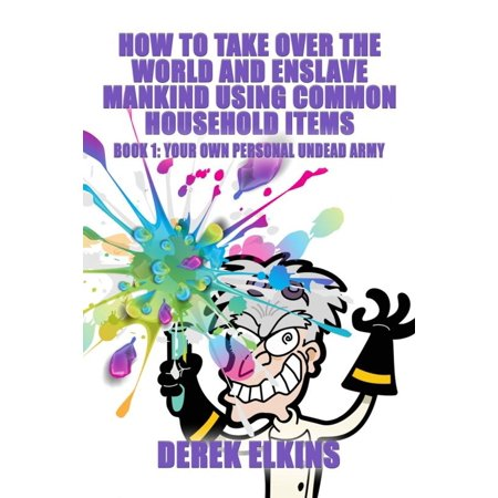How To Take Over the World and Enslave Mankind Using Common Household Items, Book One: Your Own Personal Undead Army -