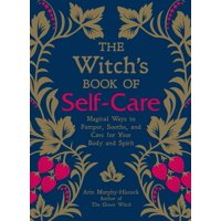 The Witch's Book of Self-Care : Magical Ways to Pamper, Soothe, and Care for Your Body and Spirit