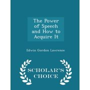 The Power of Speech and How to Acquire It - Scholar's Choice Edition