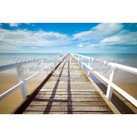 Bruce Barton - Not eating breakfast is the worst thing you can do, that's really the take-home message for teenage girls. - Famous Quotes Laminated POSTER PRINT 24X20.](Really Pretty Teenage Girls)