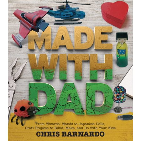 Made with Dad : From Wizards' Wands to Japanese Dolls, Craft Projects to Build, Make, and Do with Your Kids