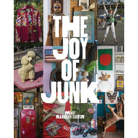 The Joy of Junk : Go Right Ahead, Fall In Love With The Wackiest Things, Find The Worth In The  Worthless, Rescue & Recycle The Curious Objects That Give Life &