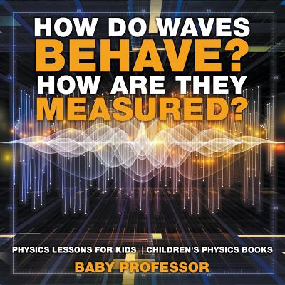 How Do Waves Behave? How Are They Measured? Physics Lessons for Kids Children's Physics Books