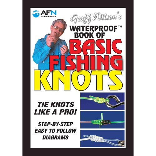Geoff Wilson's Waterproof Book of Basic Fishing Knots: Tie Knots Like a Pro! Step by Step Easy to Follow Diagrams