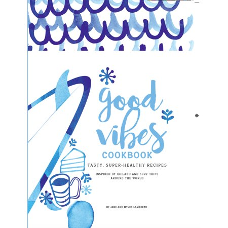 Good Vibes Cookbook : Delicious, Easy Food for a Happy, Healthy