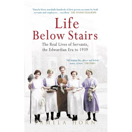 Life Below Stairs: The Real Lives of Servants, the Edwardian Era to 1939 : The Real Lives of Servants, the Edwardian Era to (Edwardian Era)
